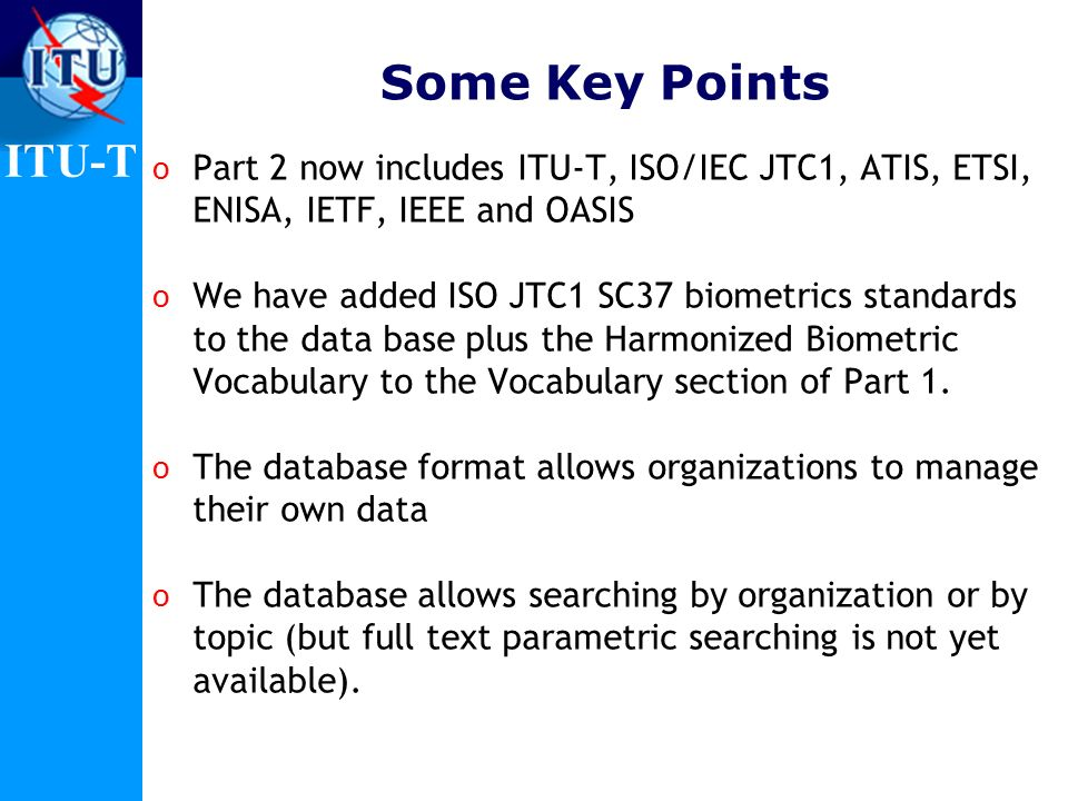 ITU-T Some Key Points o Part 2 now includes ITU-T, ISO/IEC JTC1, ATIS, ETSI, ENISA, IETF, IEEE and OASIS o We have added ISO JTC1 SC37 biometrics standards to the data base plus the Harmonized Biometric Vocabulary to the Vocabulary section of Part 1.