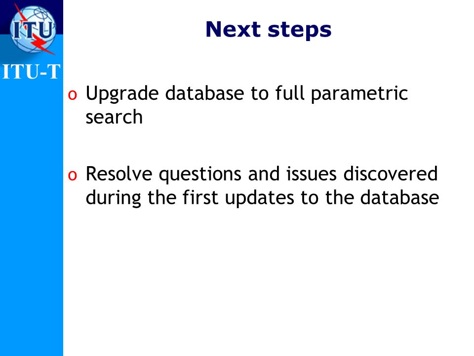 ITU-T Outstanding Issues/Challenges o Taxonomy (always a challenge!) o Finding out about new standards and when to post them o Appearance of the database o Technical and process issues o Need to develop a short guide to the update process