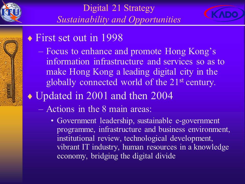 Digital 21 Strategy Sustainability and Opportunities First set out in 1998 –Focus to enhance and promote Hong Kongs information infrastructure and services so as to make Hong Kong a leading digital city in the globally connected world of the 21 st century.