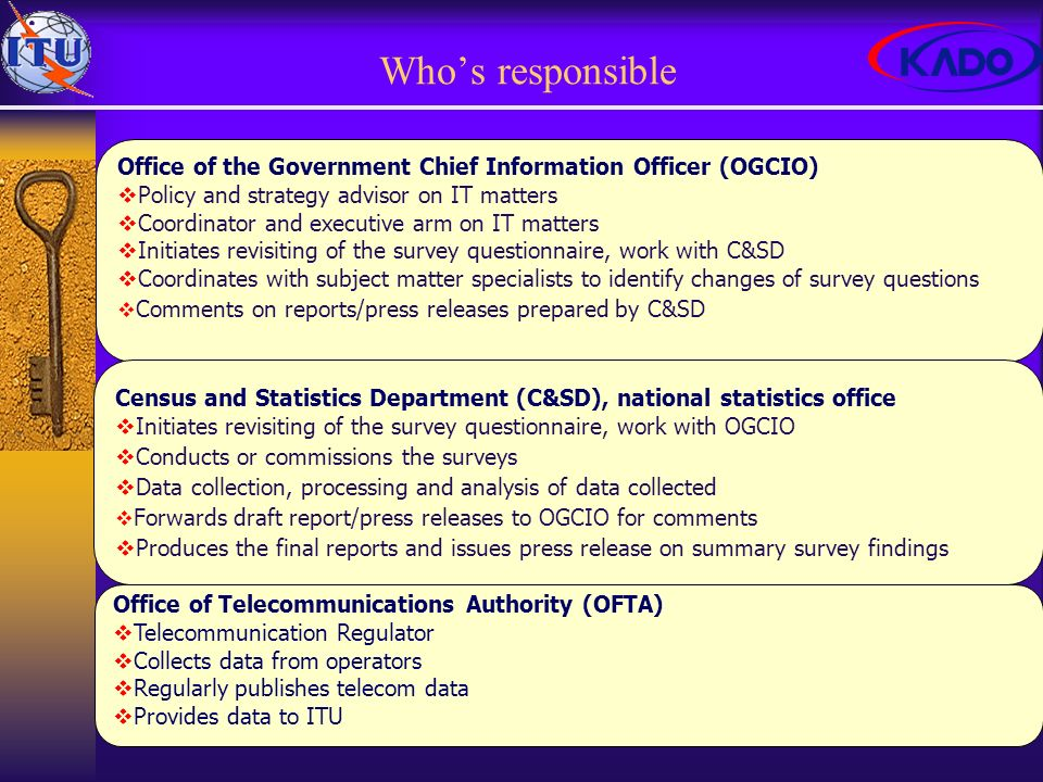 Whos responsible Office of the Government Chief Information Officer (OGCIO) Policy and strategy advisor on IT matters Coordinator and executive arm on IT matters Initiates revisiting of the survey questionnaire, work with C&SD Coordinates with subject matter specialists to identify changes of survey questions Comments on reports/press releases prepared by C&SD Office of Telecommunications Authority (OFTA) Telecommunication Regulator Collects data from operators Regularly publishes telecom data Provides data to ITU Census and Statistics Department (C&SD), national statistics office Initiates revisiting of the survey questionnaire, work with OGCIO Conducts or commissions the surveys Data collection, processing and analysis of data collected Forwards draft report/press releases to OGCIO for comments Produces the final reports and issues press release on summary survey findings