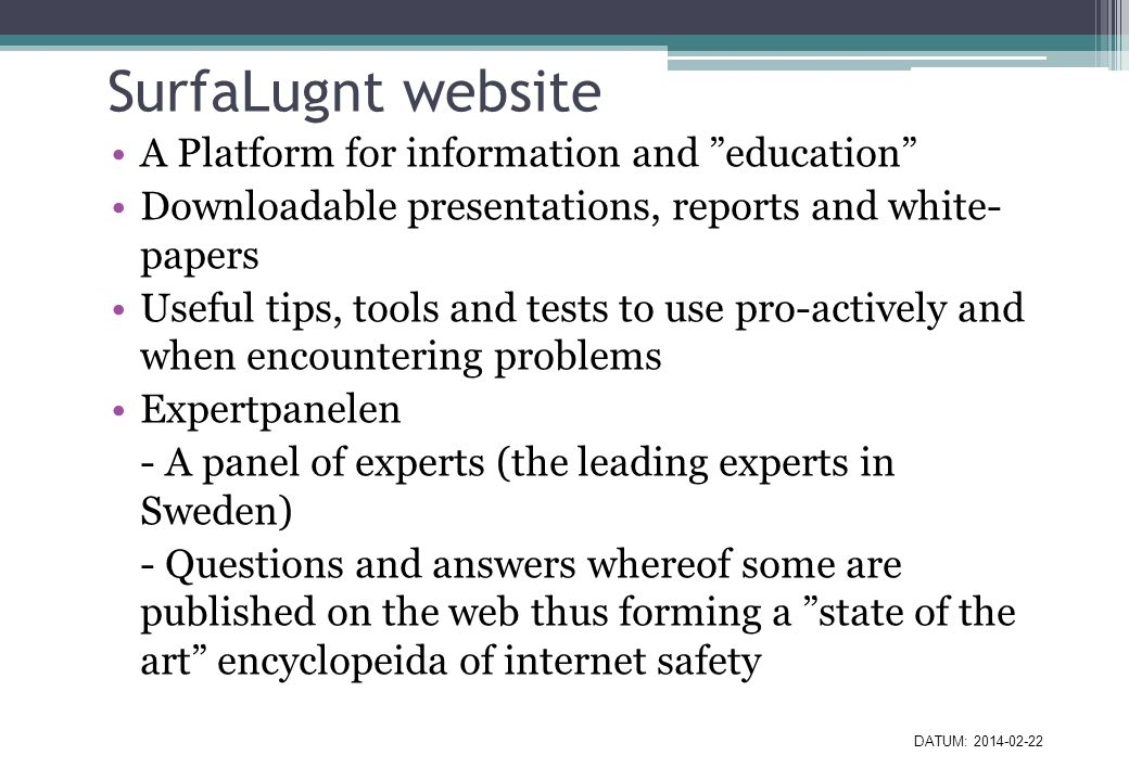 SurfaLugnt website A Platform for information and education Downloadable presentations, reports and white- papers Useful tips, tools and tests to use pro-actively and when encountering problems Expertpanelen - A panel of experts (the leading experts in Sweden) - Questions and answers whereof some are published on the web thus forming a state of the art encyclopeida of internet safety DATUM: 2014-02-22