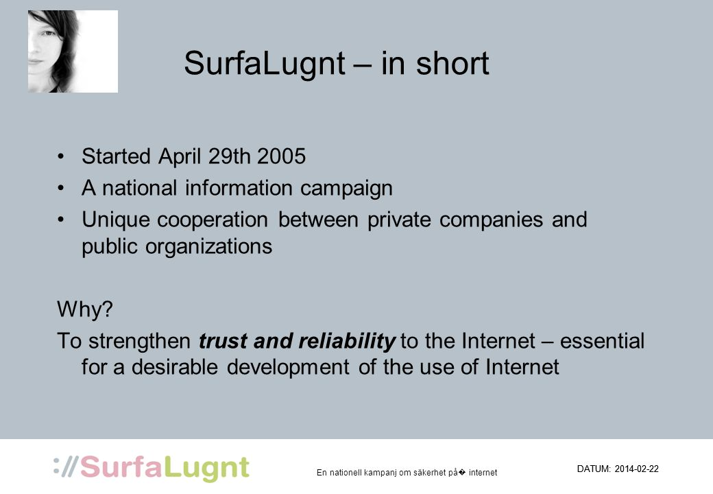 En nationell kampanj om säkerhet på internet DATUM: 2014-02-22 SurfaLugnt – in short Started April 29th 2005 A national information campaign Unique cooperation between private companies and public organizations Why.
