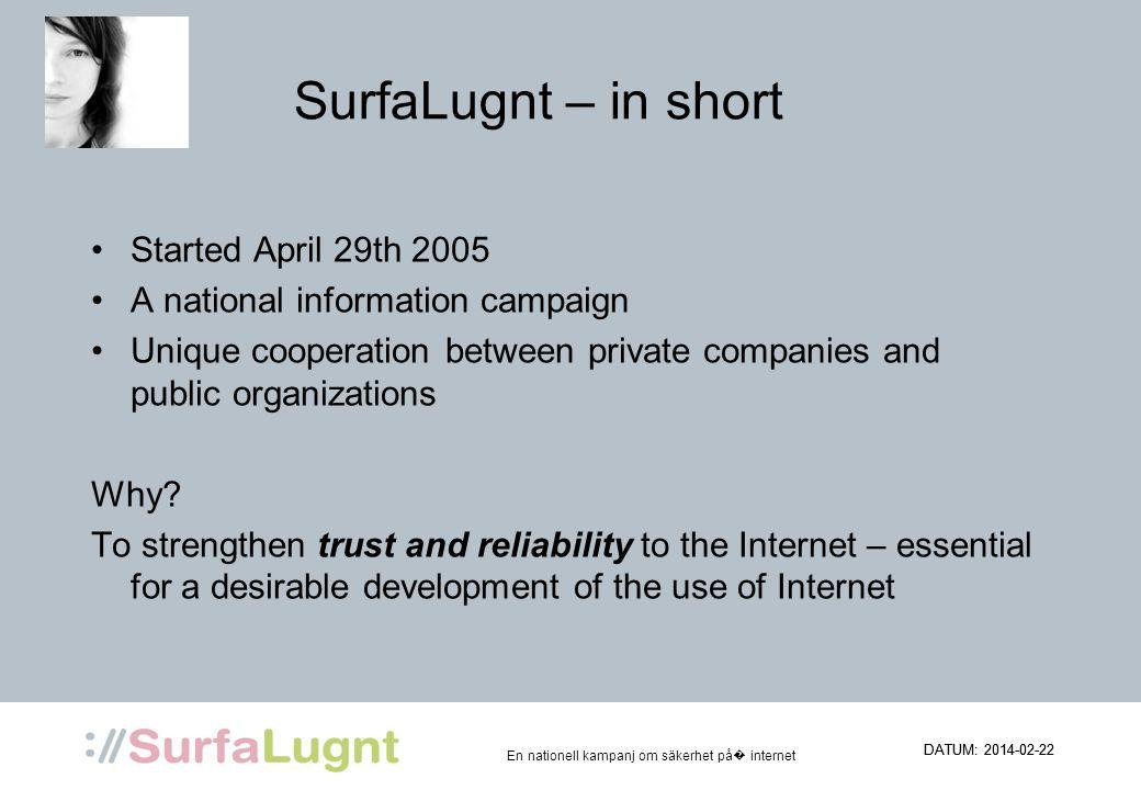 En nationell kampanj om säkerhet på internet DATUM: 2014-02-22 SurfaLugnt – in short Started April 29th 2005 A national information campaign Unique co