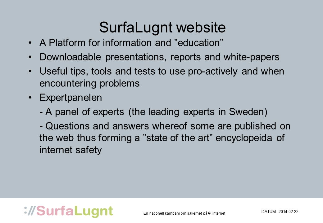 En nationell kampanj om säkerhet på internet SurfaLugnt website A Platform for information and education Downloadable presentations, reports and white-papers Useful tips, tools and tests to use pro-actively and when encountering problems Expertpanelen - A panel of experts (the leading experts in Sweden) - Questions and answers whereof some are published on the web thus forming a state of the art encyclopeida of internet safety DATUM: 2014-02-22