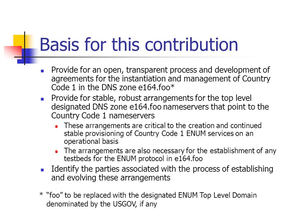 Basis for this contribution Provide for an open, transparent process and development of agreements for the instantiation and management of Country Code 1 in the DNS zone e164.foo* Provide for stable, robust arrangements for the top level designated DNS zone e164.foo nameservers that point to the Country Code 1 nameservers These arrangements are critical to the creation and continued stable provisioning of Country Code 1 ENUM services on an operational basis The arrangements are also necessary for the establishment of any testbeds for the ENUM protocol in e164.foo Identify the parties associated with the process of establishing and evolving these arrangements *foo to be replaced with the designated ENUM Top Level Domain denominated by the USGOV, if any