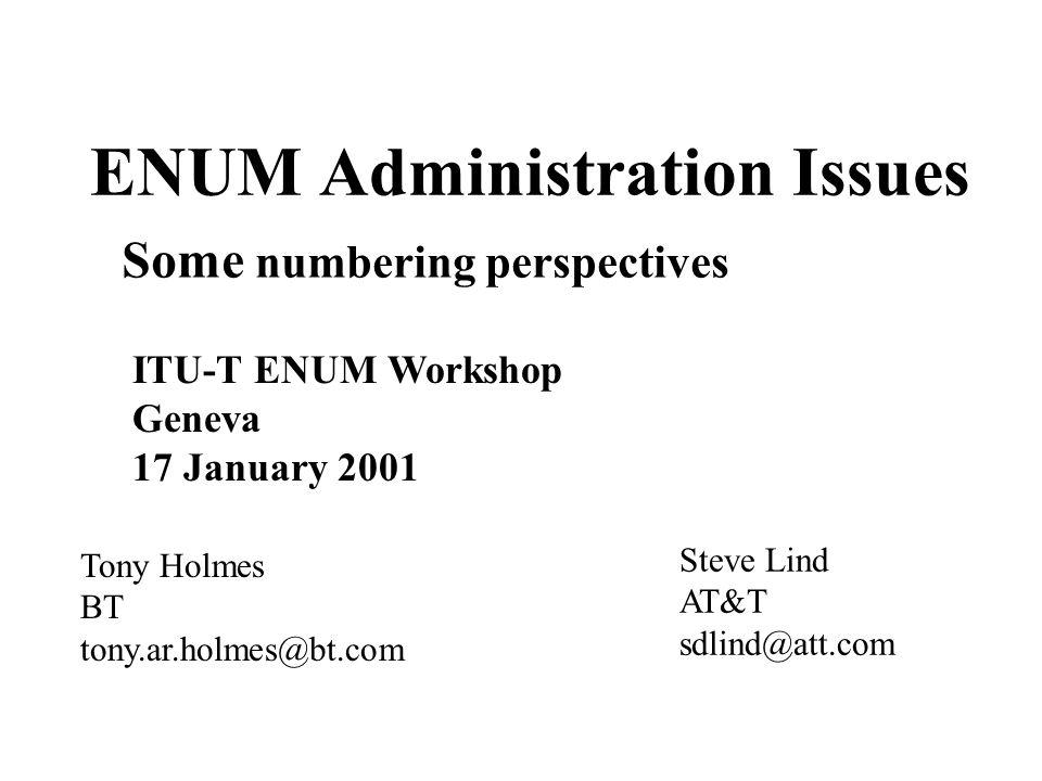 ENUM Administration Issues Tony Holmes BT tony.ar.holmes@bt.com ITU-T ENUM Workshop Geneva 17 January 2001 Some numbering perspectives Steve Lind AT&T