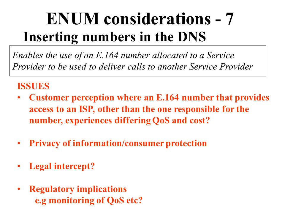 ENUM considerations - 7 Inserting numbers in the DNS Enables the use of an E.164 number allocated to a Service Provider to be used to deliver calls to