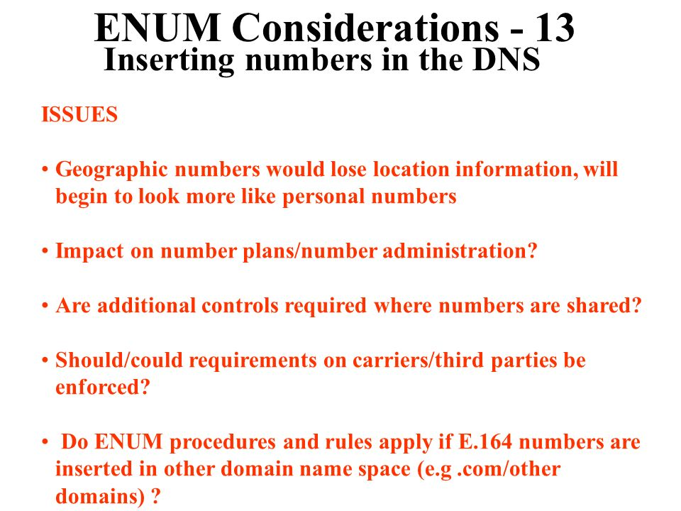 ENUM Considerations - 13 Inserting numbers in the DNS ISSUES Geographic numbers would lose location information, will begin to look more like personal