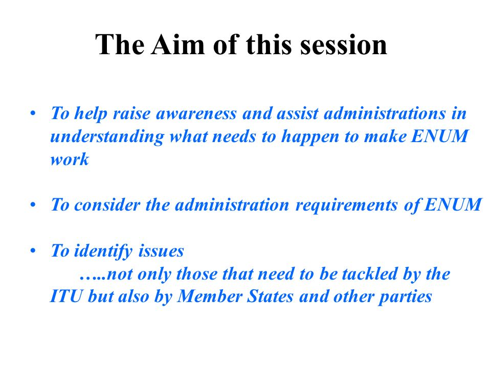 The Aim of this session To help raise awareness and assist administrations in understanding what needs to happen to make ENUM work To consider the adm