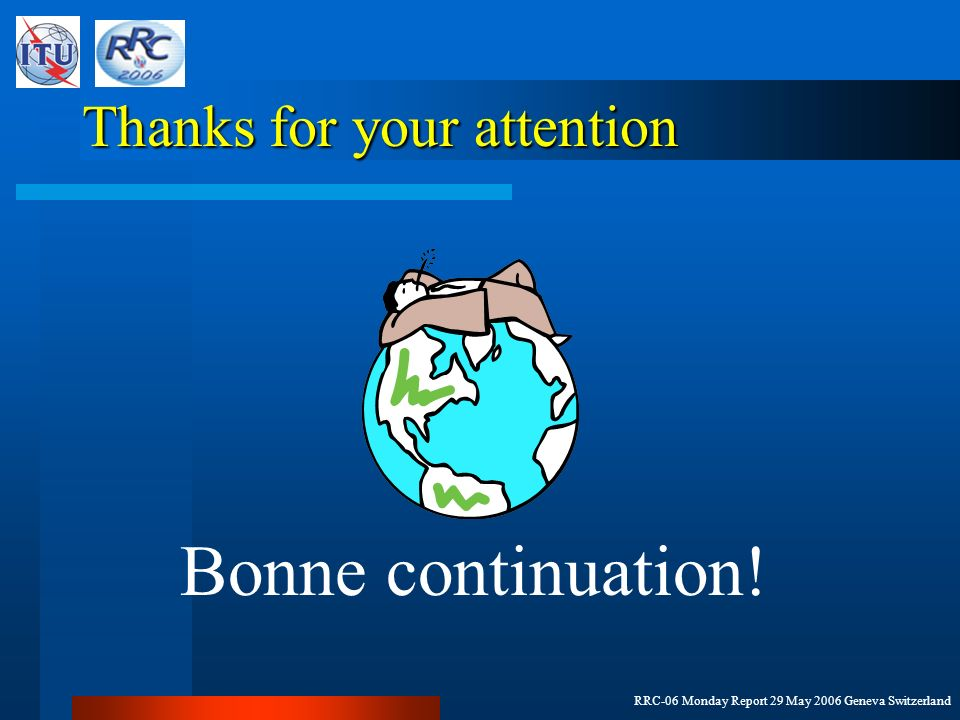 RRC-06 Monday Report 29 May 2006 Geneva Switzerland Thanks for your attention Bonne continuation!