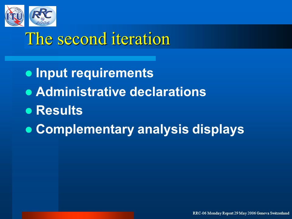 RRC-06 Monday Report 29 May 2006 Geneva Switzerland The second iteration Input requirements Administrative declarations Results Complementary analysis displays