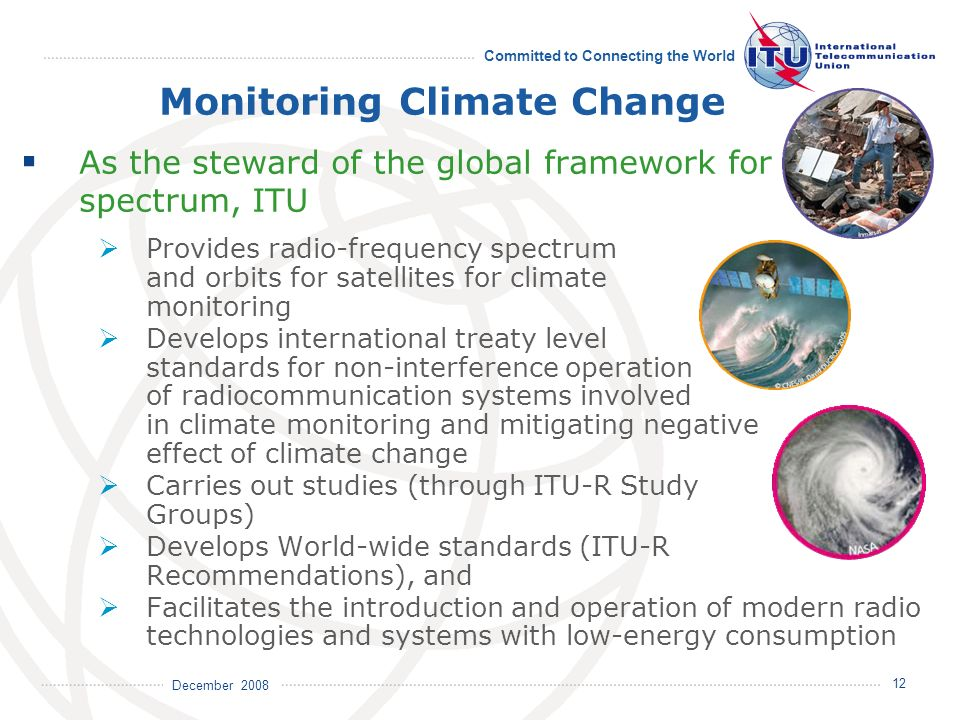 December 2008 Committed to Connecting the World 12 Monitoring Climate Change As the steward of the global framework for spectrum, ITU Provides radio-f