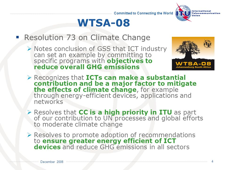 December 2008 Committed to Connecting the World 4 WTSA-08 Resolution 73 on Climate Change Notes conclusion of GSS that ICT industry can set an example