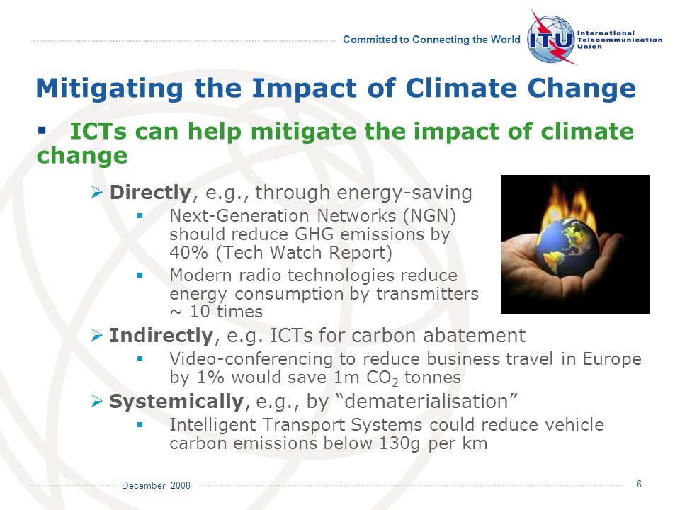 December 2008 Committed to Connecting the World 6 ICTs can help mitigate the impact of climate change Directly, e.g., through energy-saving Next-Gener