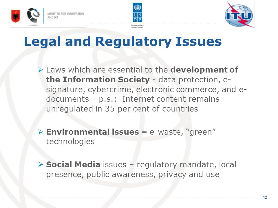 Legal and Regulatory Issues Laws which are essential to the development of the Information Society - data protection, e- signature, cybercrime, electronic commerce, and e- documents – p.s.: Internet content remains unregulated in 35 per cent of countries Environmental issues – e-waste, green technologies Social Media issues – regulatory mandate, local presence, public awareness, privacy and use 12