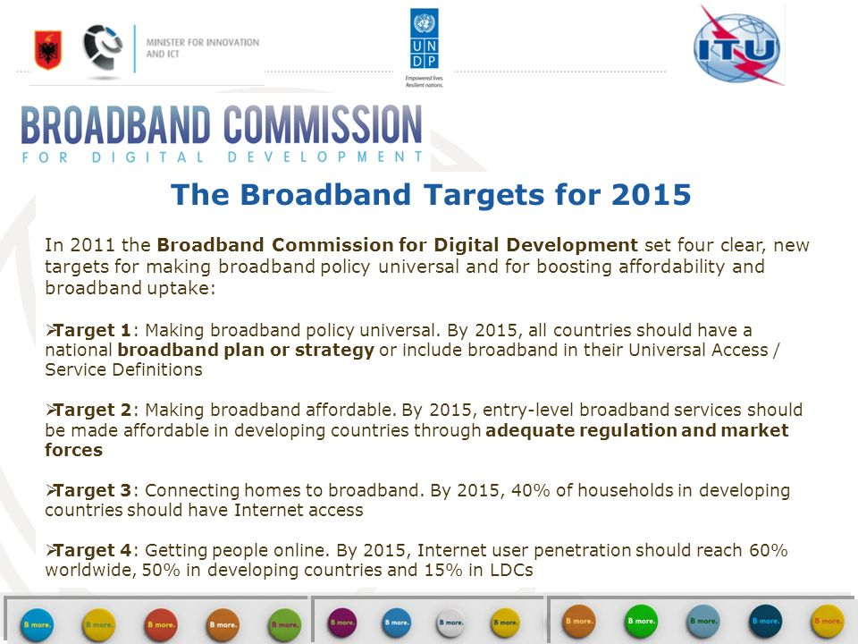 5 The Broadband Targets for 2015 In 2011 the Broadband Commission for Digital Development set four clear, new targets for making broadband policy universal and for boosting affordability and broadband uptake: Target 1: Making broadband policy universal.