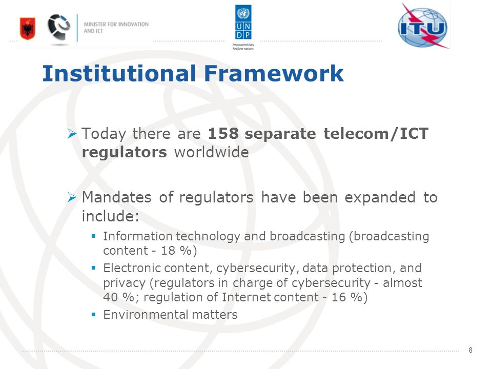 Institutional Framework Today there are 158 separate telecom/ICT regulators worldwide Mandates of regulators have been expanded to include: Information technology and broadcasting (broadcasting content - 18 %) Electronic content, cybersecurity, data protection, and privacy (regulators in charge of cybersecurity - almost 40 %; regulation of Internet content - 16 %) Environmental matters 8