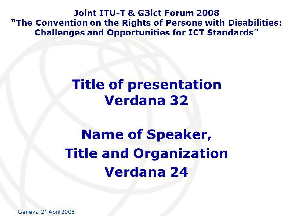 International Telecommunication Union Geneva, 21 April 2008 Title of presentation Verdana 32 Name of Speaker, Title and Organization Verdana 24 Joint ITU-T & G3ict Forum 2008 The Convention on the Rights of Persons with Disabilities: Challenges and Opportunities for ICT Standards