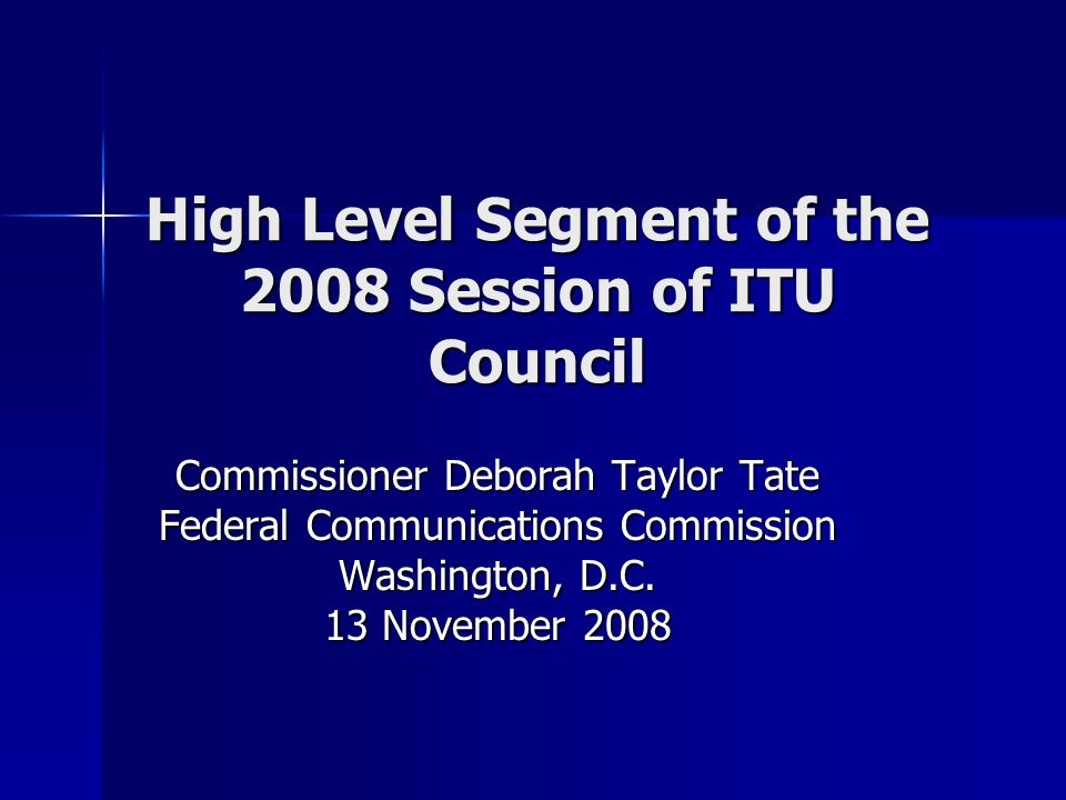 High Level Segment of the 2008 Session of ITU Council Commissioner Deborah Taylor Tate Federal Communications Commission Washington, D.C. 13 November
