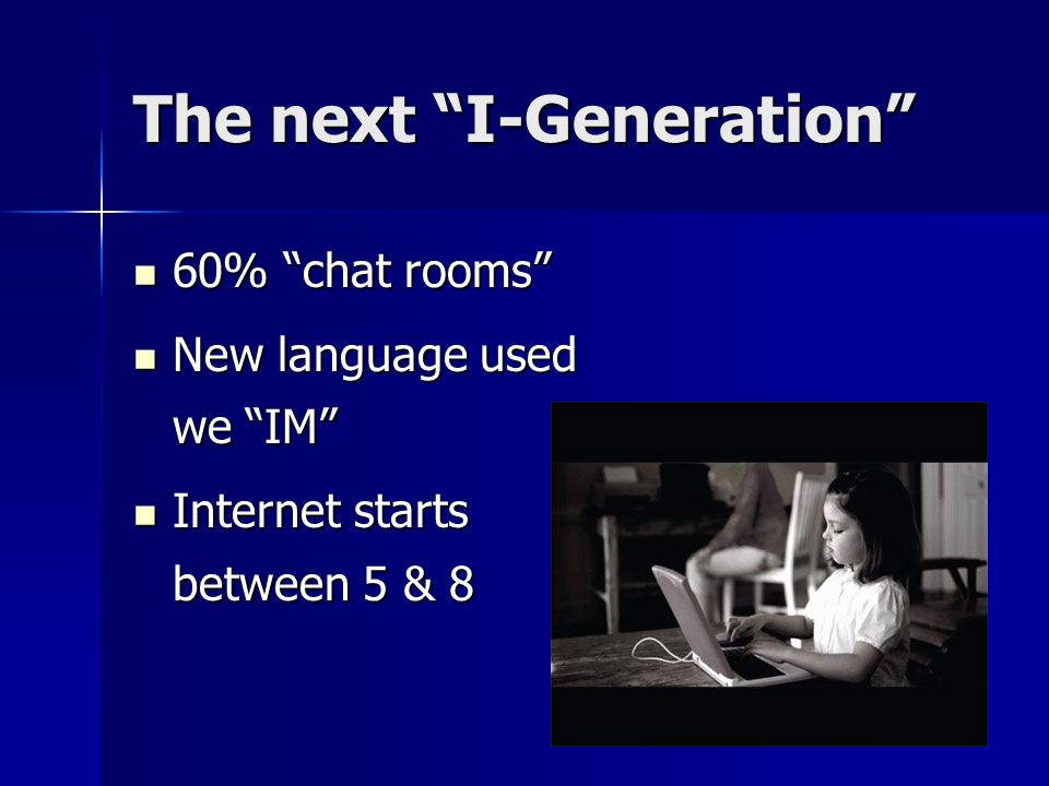 The next I-Generation 60% chat rooms 60% chat rooms New language used we IM New language used we IM Internet starts between 5 & 8 Internet starts betw