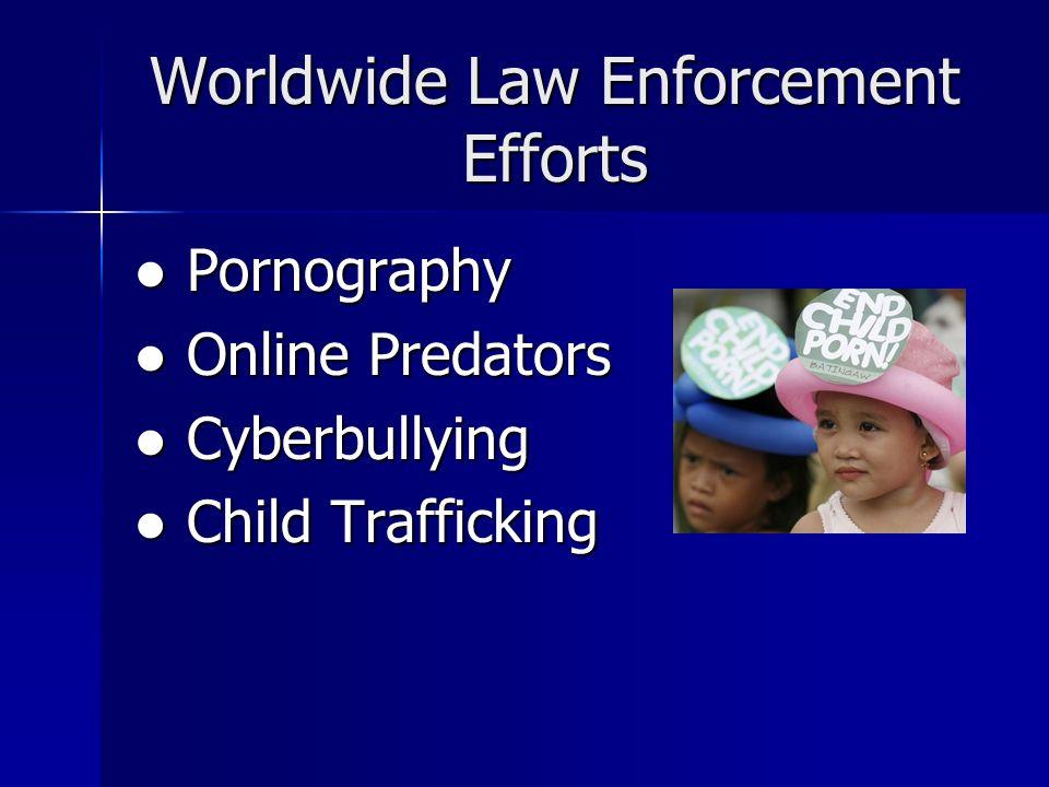 Worldwide Law Enforcement Efforts Pornography Pornography Online Predators Online Predators Cyberbullying Cyberbullying Child Trafficking Child Traffi