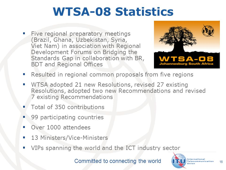 Committed to connecting the world 18 WTSA-08 Statistics Five regional preparatory meetings (Brazil, Ghana, Uzbekistan, Syria, Viet Nam) in association