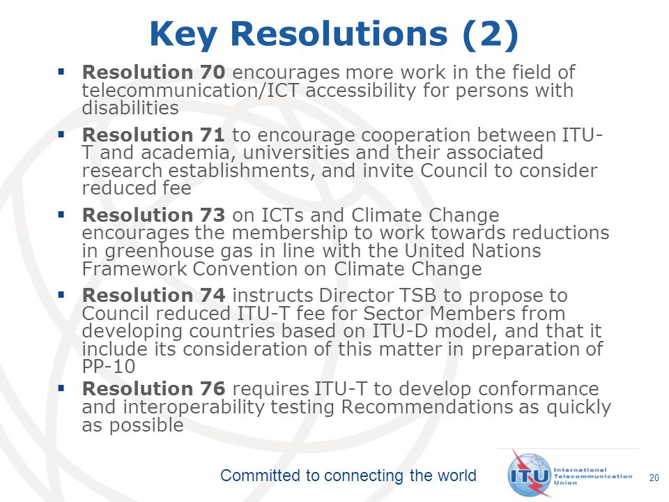 Committed to connecting the world 20 Key Resolutions (2) Resolution 70 encourages more work in the field of telecommunication/ICT accessibility for pe