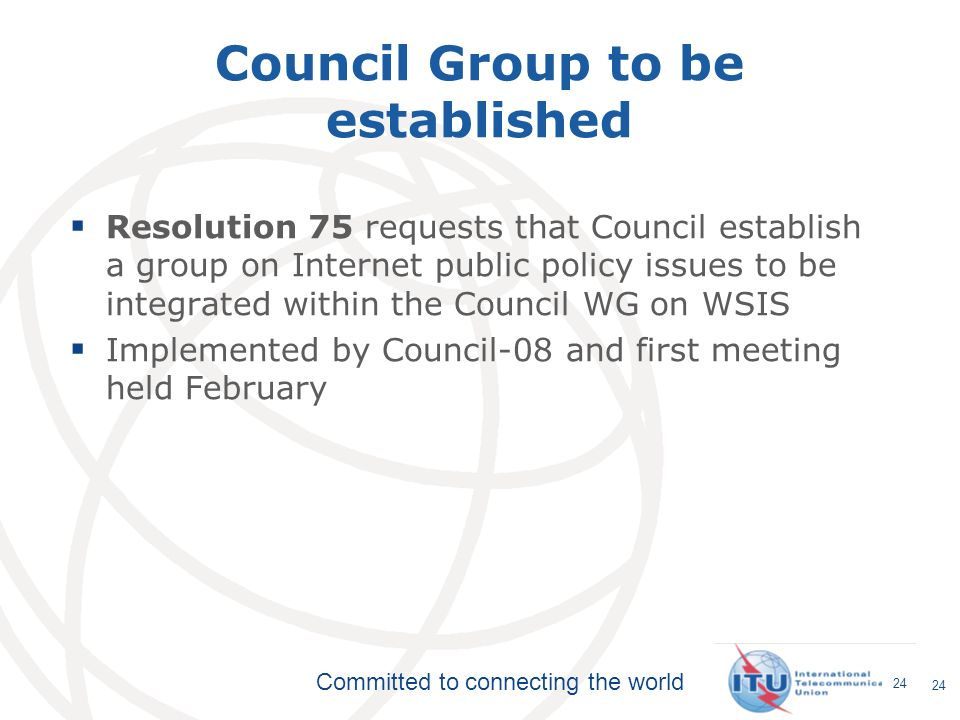 Committed to connecting the world 24 Council Group to be established Resolution 75 requests that Council establish a group on Internet public policy i