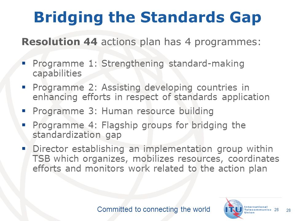 Committed to connecting the world 28 Bridging the Standards Gap Resolution 44 actions plan has 4 programmes: Programme 1: Strengthening standard-makin