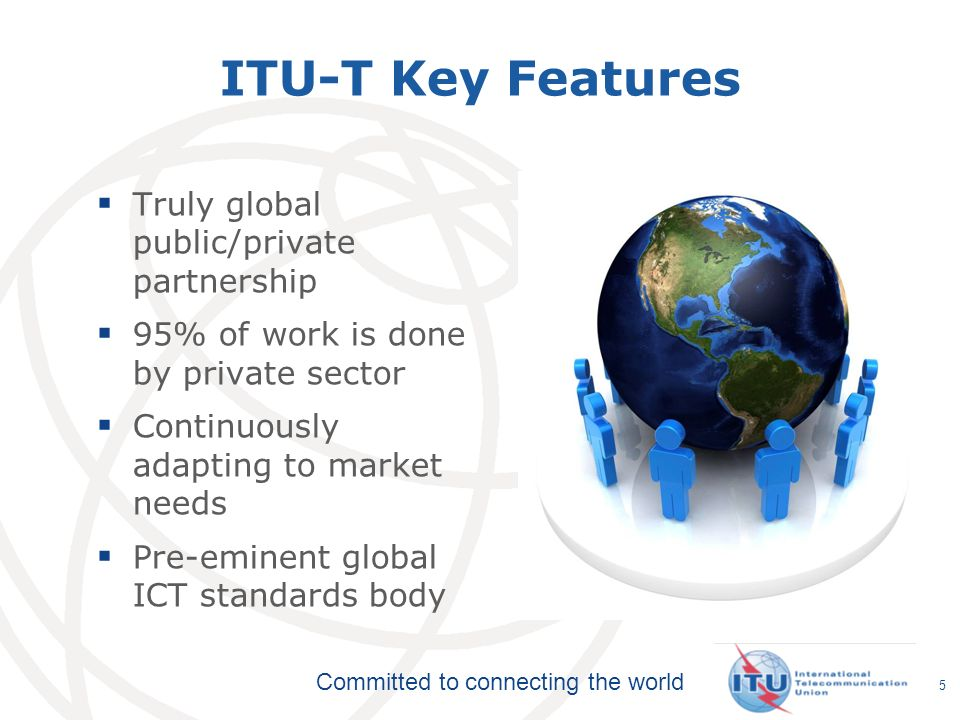 Committed to connecting the world 5 ITU-T Key Features Truly global public/private partnership 95% of work is done by private sector Continuously adap