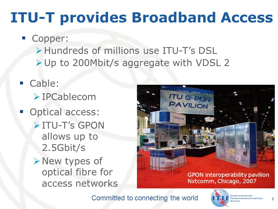 Committed to connecting the world 6 ITU-T provides Broadband Access Cable: IPCablecom GPON interoperability pavilion Nxtcomm, Chicago, 2007 Copper: Hu