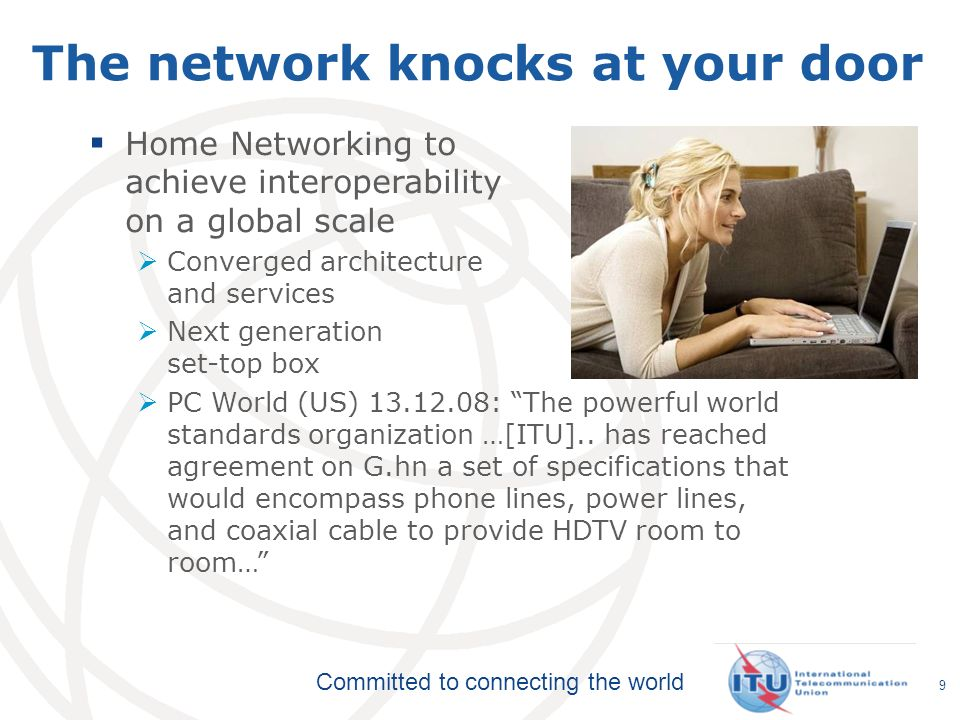 Committed to connecting the world 9 The network knocks at your door Home Networking to achieve interoperability on a global scale Converged architectu