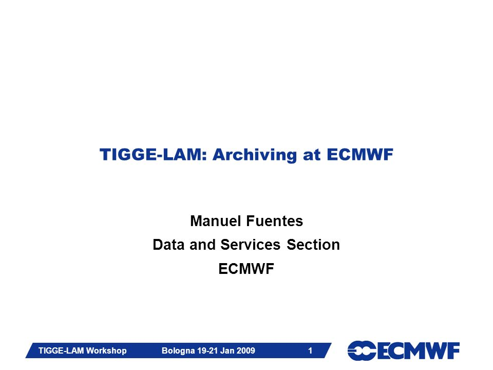 Slide 22 TIGGE-LAM Workshop Bologna 19-21 Jan 2009 22 TIGGE-LAM Archiving at ECMWF Re-use TIGGE-Global technology TIGGE-LAM Archiving meeting in September 2008 -Un-rotated lat/lon, 0.1 0, virtually on (0,0) -HP parameters, addition of LSP, ORO and LSM -Specific name for each LAM EPS configuration -Data format: GRIB2