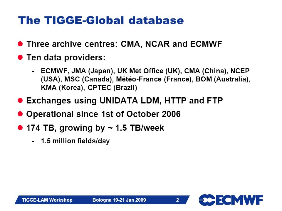 Slide 3 TIGGE-LAM Workshop Bologna 19-21 Jan 2009 3 Archive Centre Data Providers NCAR NCEP CMC UKMO ECMWF MeteoFrance JMA KMA CMA BoM CPTEC TIGGE Archive Centres and Data Providers