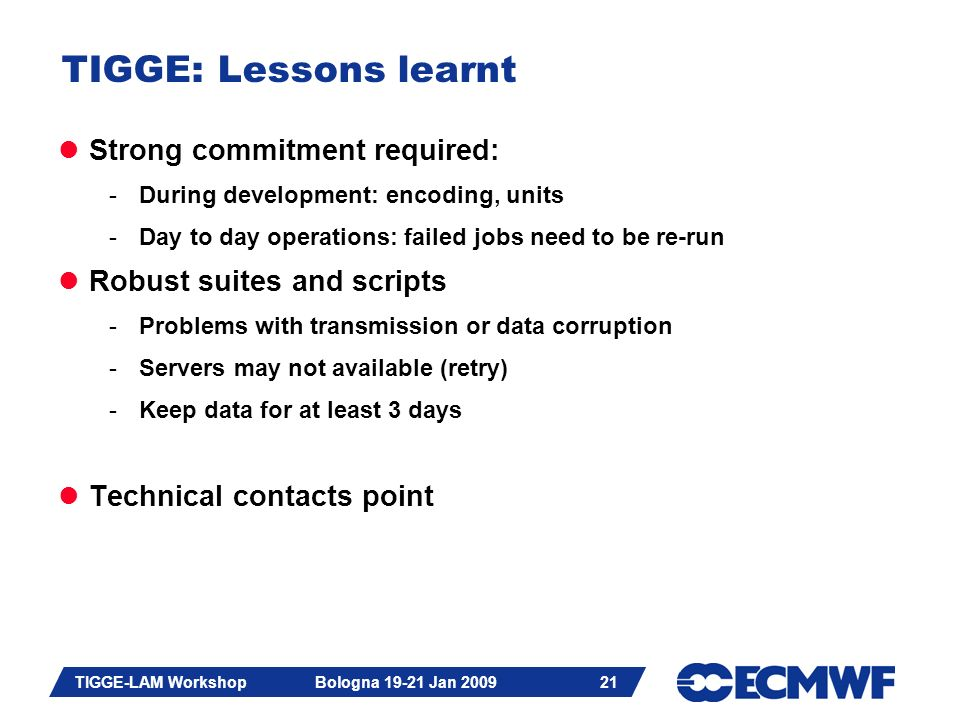 Slide 21 TIGGE-LAM Workshop Bologna 19-21 Jan 2009 21 TIGGE: Lessons learnt Strong commitment required: -During development: encoding, units -Day to day operations: failed jobs need to be re-run Robust suites and scripts -Problems with transmission or data corruption -Servers may not available (retry) -Keep data for at least 3 days Technical contacts point