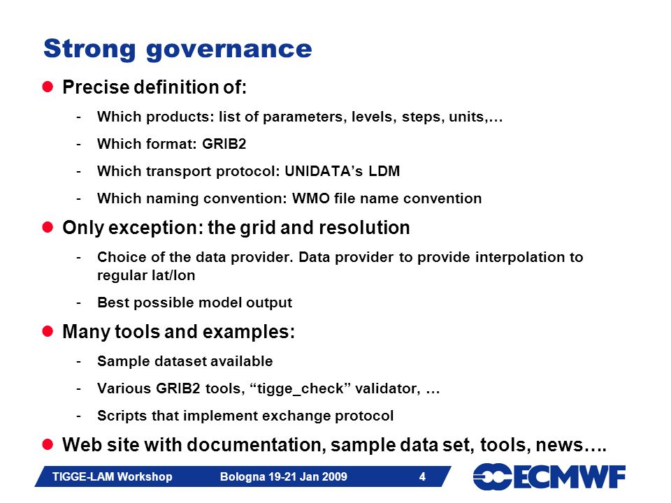 Slide 25 TIGGE-LAM Workshop Bologna 19-21 Jan 2009 25 TIGGE-LAM: Data Transmission & Archiving No need for LDM -FTP, push of pull or other Filenames can be agreed between Data Provider and ECMWF -Date & time required to avoid overlapping ECMWF will archive data -Consistency checks performed after archiving