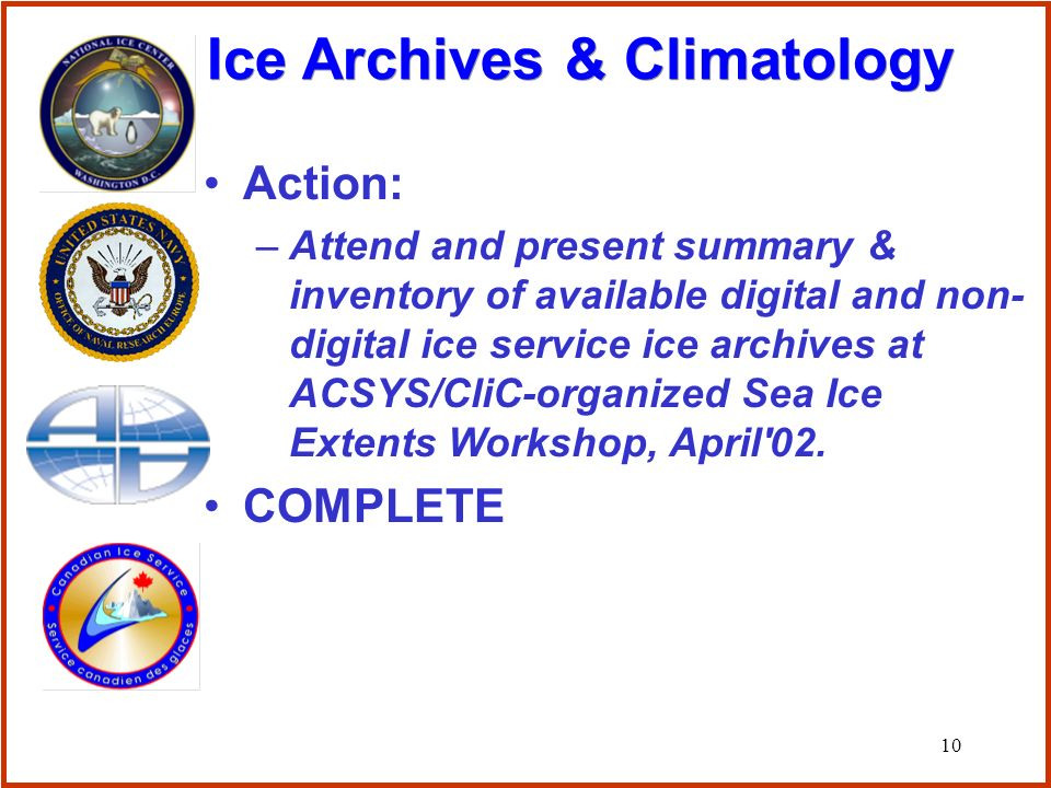 10 Action: –Attend and present summary & inventory of available digital and non- digital ice service ice archives at ACSYS/CliC-organized Sea Ice Extents Workshop, April 02.