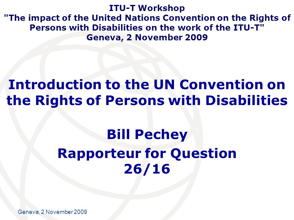 International Telecommunication Union Geneva, 2 November 2009 Introduction to the UN Convention on the Rights of Persons with Disabilities Bill Pechey Rapporteur for Question 26/16 ITU-T Workshop The impact of the United Nations Convention on the Rights of Persons with Disabilities on the work of the ITU-T Geneva, 2 November 2009