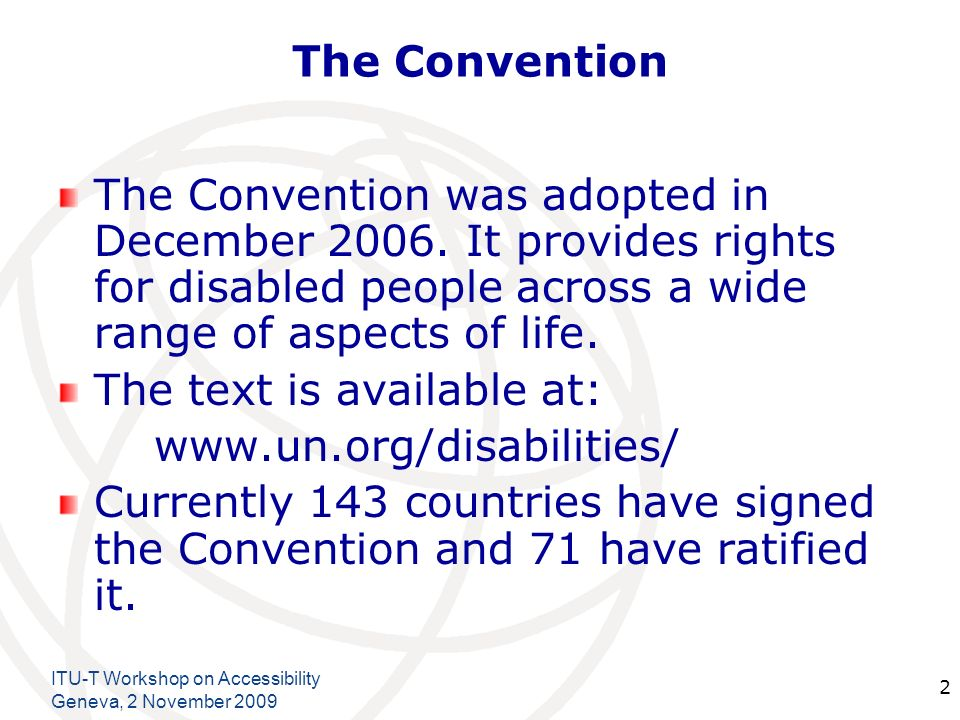 International Telecommunication Union ITU-T Workshop on Accessibility Geneva, 2 November The Convention The Convention was adopted in December 2006.