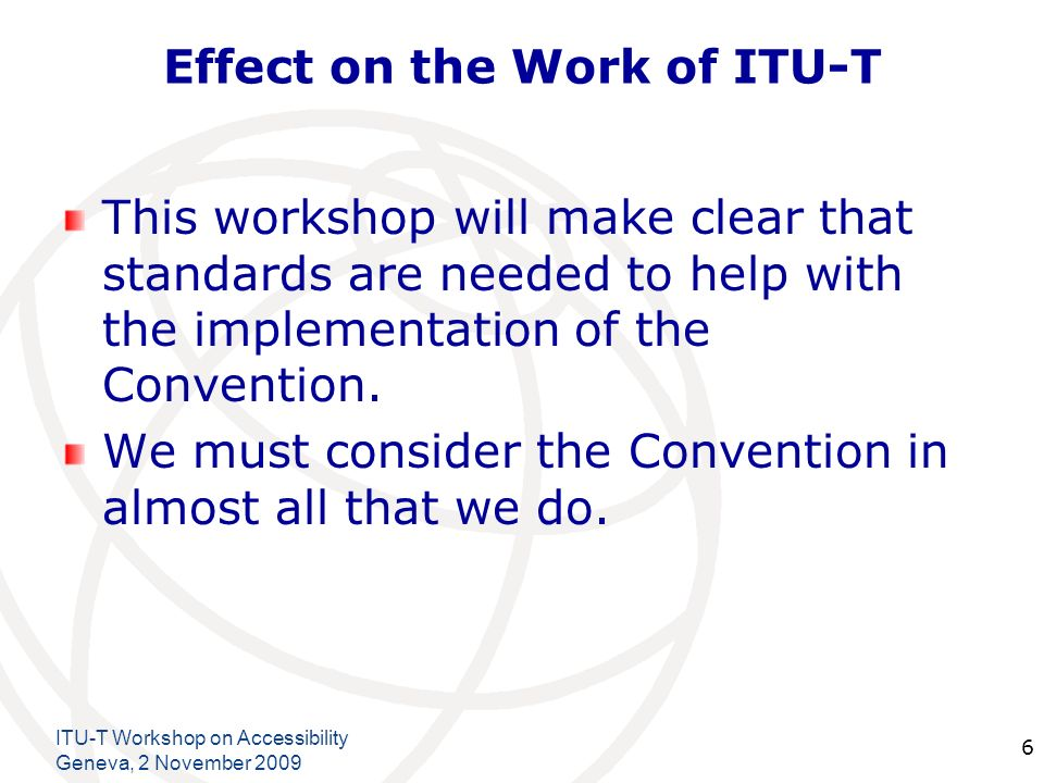 International Telecommunication Union ITU-T Workshop on Accessibility Geneva, 2 November Effect on the Work of ITU-T This workshop will make clear that standards are needed to help with the implementation of the Convention.