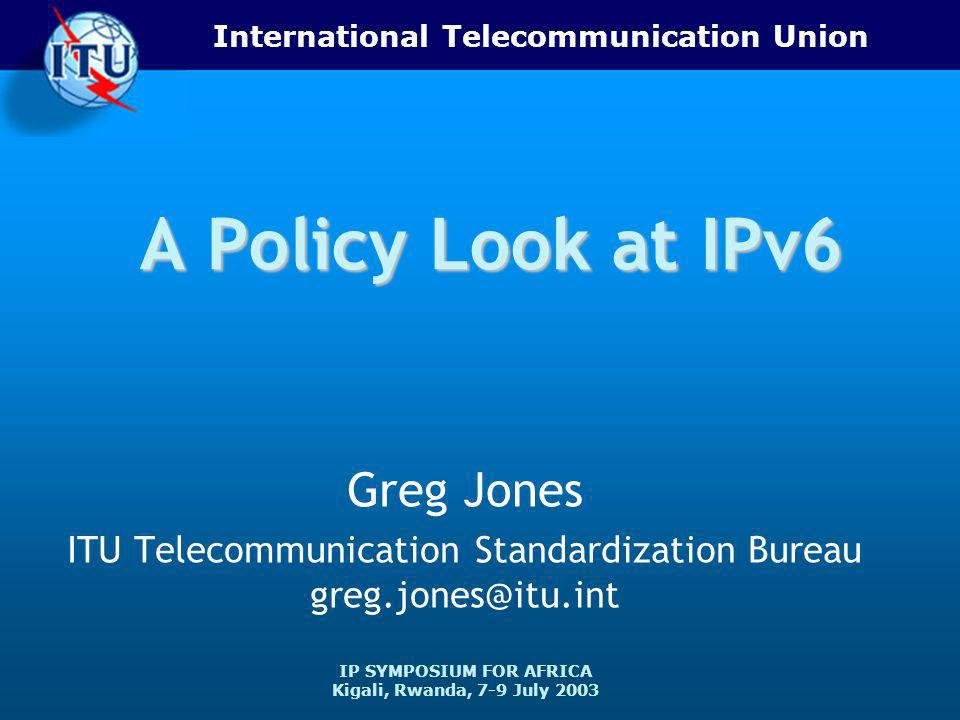 International Telecommunication Union IP SYMPOSIUM FOR AFRICA Kigali, Rwanda, 7-9 July 2003 A Policy Look at IPv6 Greg Jones ITU Telecommunication Standardization Bureau greg.jones@itu.int