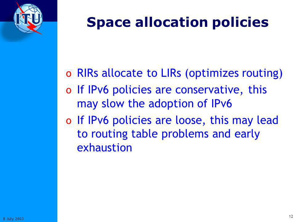 12 8 July 2003 Space allocation policies o RIRs allocate to LIRs (optimizes routing) o If IPv6 policies are conservative, this may slow the adoption of IPv6 o If IPv6 policies are loose, this may lead to routing table problems and early exhaustion