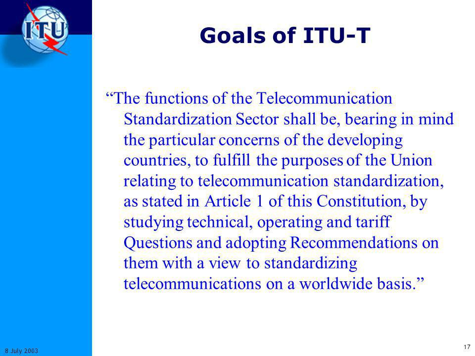 17 8 July 2003 Goals of ITU-T The functions of the Telecommunication Standardization Sector shall be, bearing in mind the particular concerns of the developing countries, to fulfill the purposes of the Union relating to telecommunication standardization, as stated in Article 1 of this Constitution, by studying technical, operating and tariff Questions and adopting Recommendations on them with a view to standardizing telecommunications on a worldwide basis.