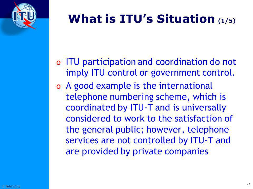 21 8 July 2003 What is ITUs Situation (1/5) o ITU participation and coordination do not imply ITU control or government control.