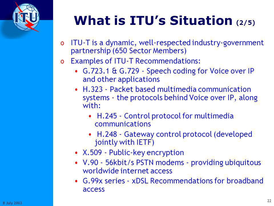 22 8 July 2003 What is ITUs Situation (2/5) o ITU-T is a dynamic, well-respected industry-government partnership (650 Sector Members) o Examples of ITU-T Recommendations: G.723.1 & G.729 - Speech coding for Voice over IP and other applications H.323 - Packet based multimedia communication systems - the protocols behind Voice over IP, along with: H.245 - Control protocol for multimedia communications H.248 - Gateway control protocol (developed jointly with IETF) X.509 - Public-key encryption V.90 - 56kbit/s PSTN modems - providing ubiquitous worldwide internet access G.99x series - xDSL Recommendations for broadband access