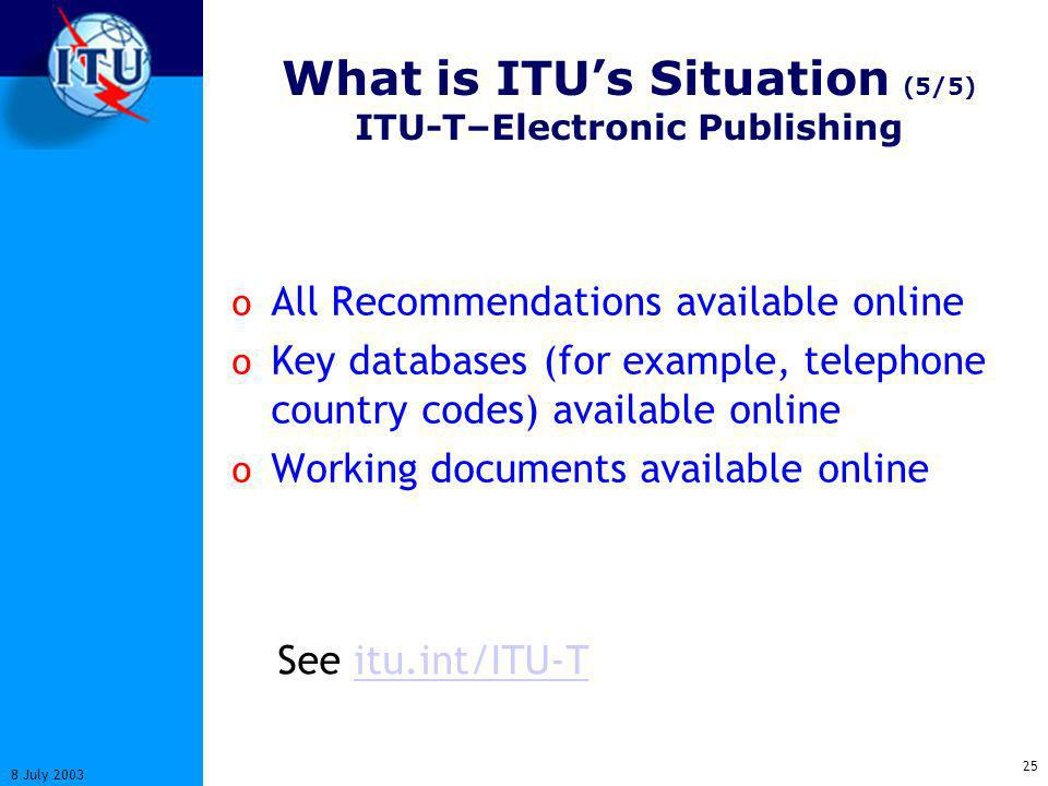 25 8 July 2003 What is ITUs Situation (5/5) ITU-T–Electronic Publishing o All Recommendations available online o Key databases (for example, telephone country codes) available online o Working documents available online See itu.int/ITU-Titu.int/ITU-T