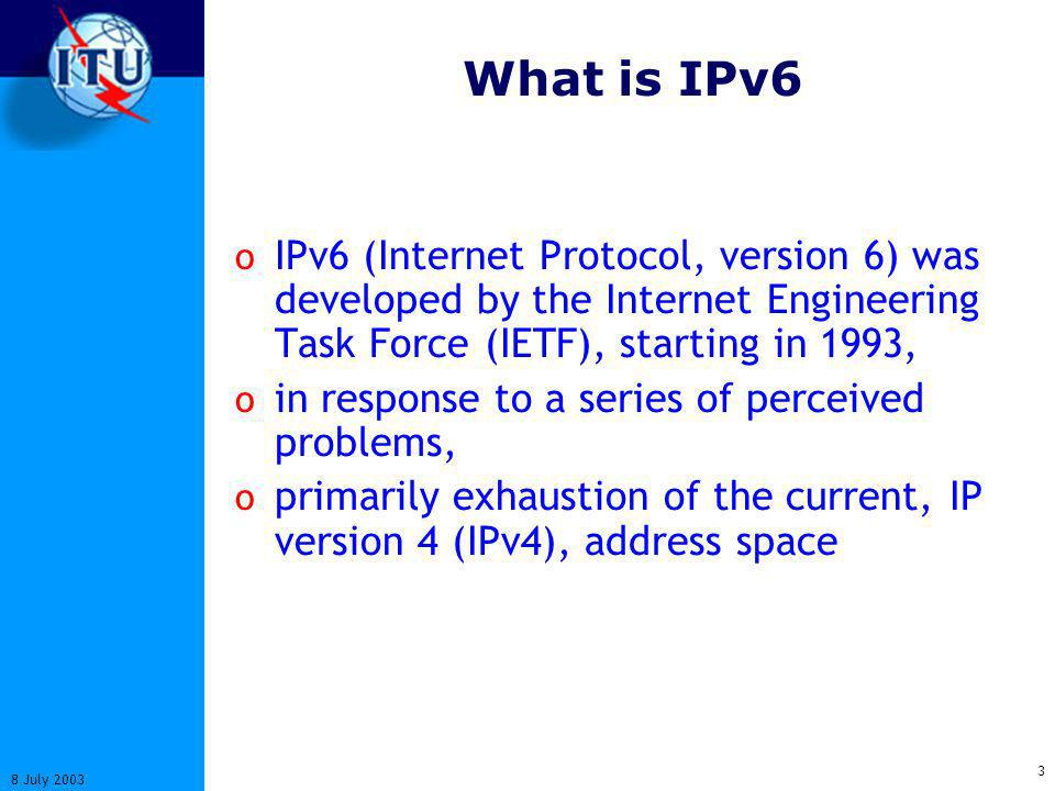 3 8 July 2003 What is IPv6 o IPv6 (Internet Protocol, version 6) was developed by the Internet Engineering Task Force (IETF), starting in 1993, o in response to a series of perceived problems, o primarily exhaustion of the current, IP version 4 (IPv4), address space