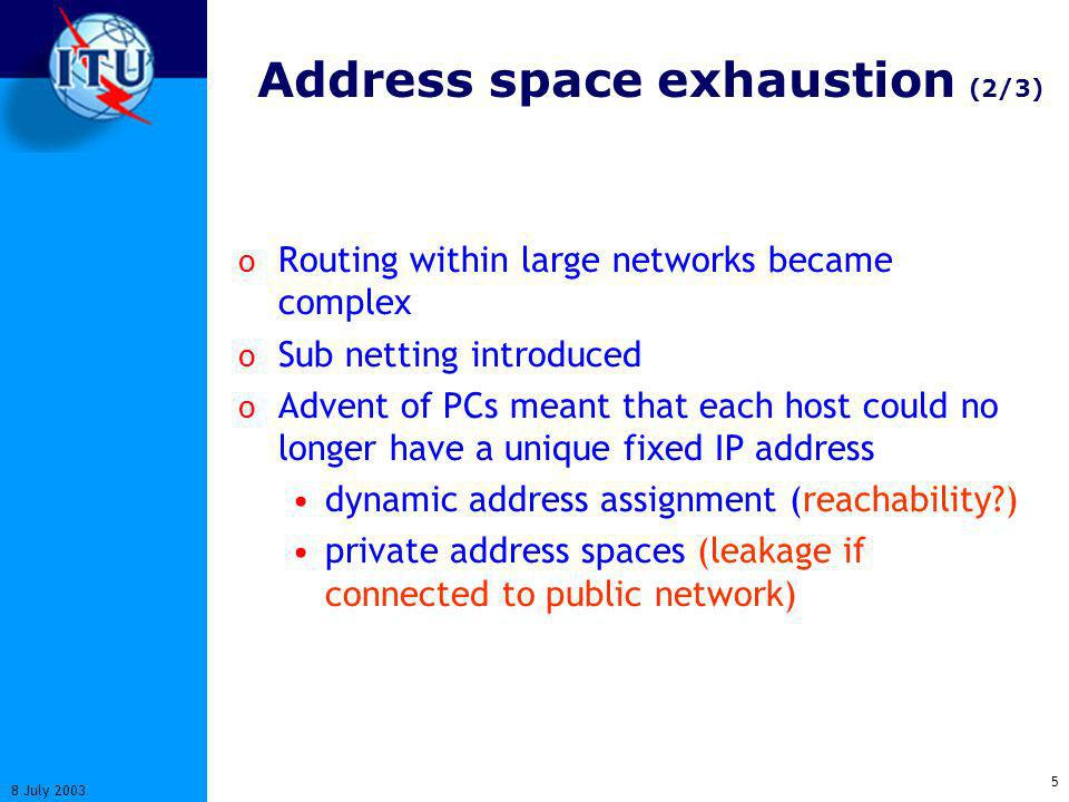 5 8 July 2003 Address space exhaustion (2/3) o Routing within large networks became complex o Sub netting introduced o Advent of PCs meant that each host could no longer have a unique fixed IP address dynamic address assignment (reachability?) private address spaces (leakage if connected to public network)