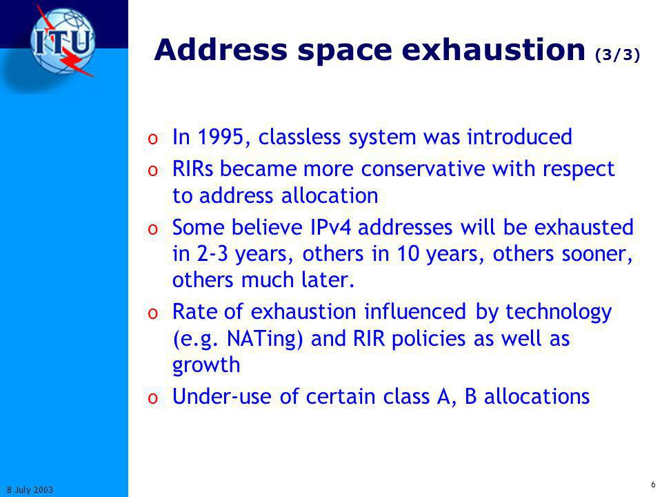 6 8 July 2003 Address space exhaustion (3/3) o In 1995, classless system was introduced o RIRs became more conservative with respect to address allocation o Some believe IPv4 addresses will be exhausted in 2-3 years, others in 10 years, others sooner, others much later.