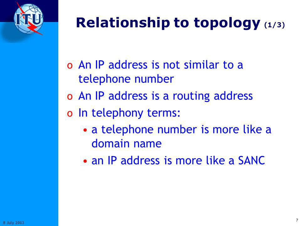 7 8 July 2003 Relationship to topology (1/3) o An IP address is not similar to a telephone number o An IP address is a routing address o In telephony terms: a telephone number is more like a domain name an IP address is more like a SANC